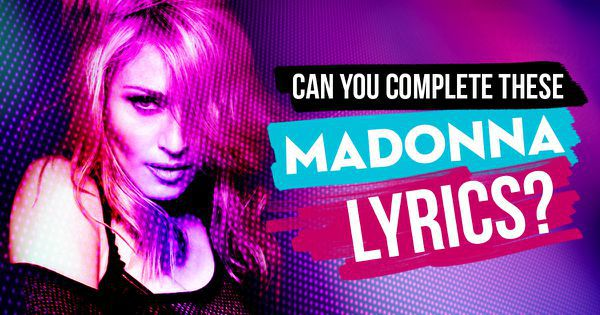 Can You Complete These Madonna Lyrics?